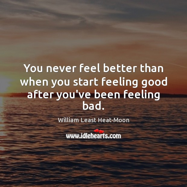 You never feel better than when you start feeling good after you've been feeling bad. Image