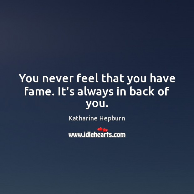 You never feel that you have fame. It's always in back of you. Katharine Hepburn Picture Quote