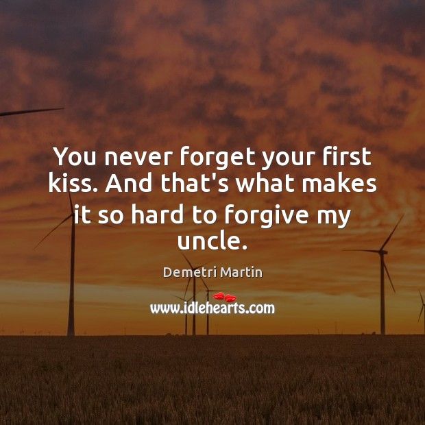 You never forget your first kiss. And that's what makes it so hard to forgive my uncle. Demetri Martin Picture Quote