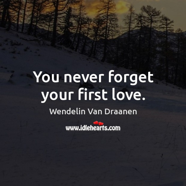 You never forget your first love. Wendelin Van Draanen Picture Quote