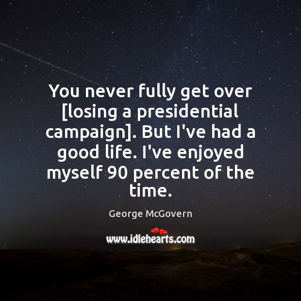 You never fully get over [losing a presidential campaign]. But I've had George McGovern Picture Quote