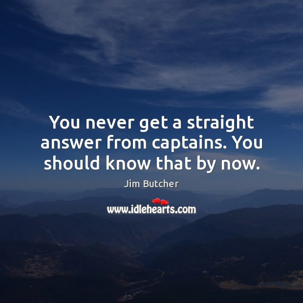 Jim Butcher Picture Quote image saying: You never get a straight answer from captains. You should know that by now.