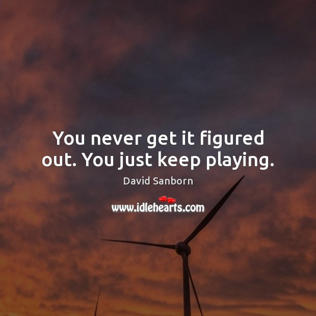 Image, You never get it figured out. You just keep playing.