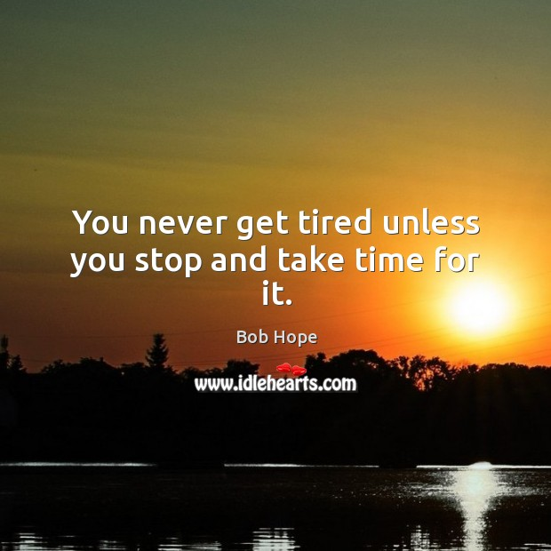 You never get tired unless you stop and take time for it. Image