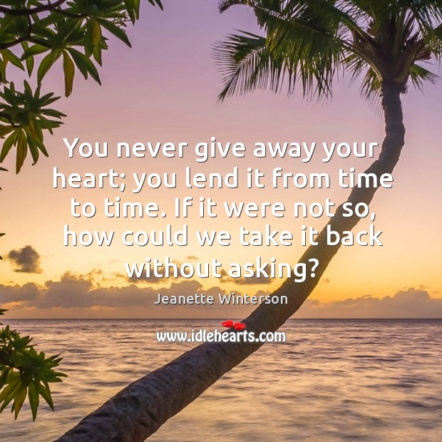 You never give away your heart; you lend it from time to time. If it were not so Image
