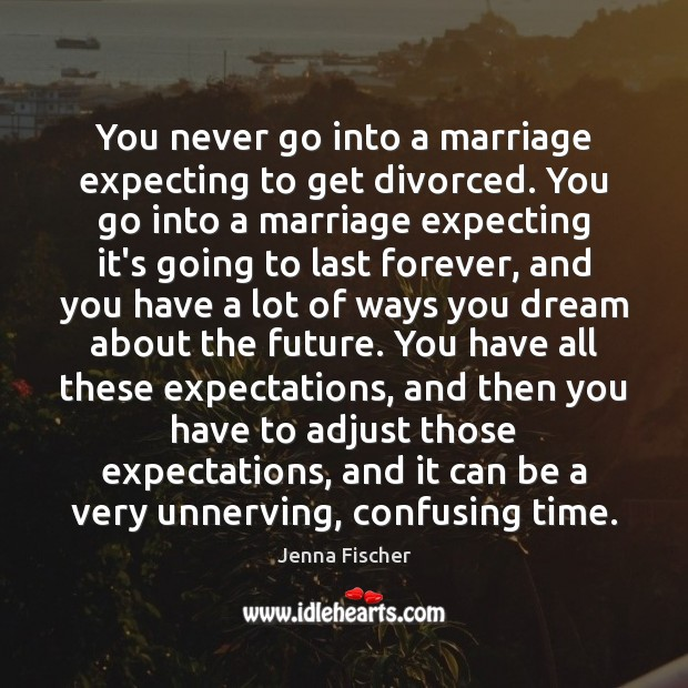 You never go into a marriage expecting to get divorced. You go Jenna Fischer Picture Quote