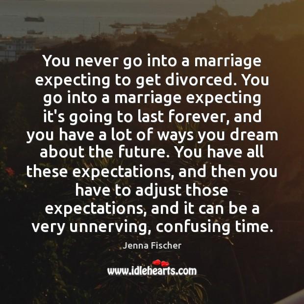 You never go into a marriage expecting to get divorced. You go Image