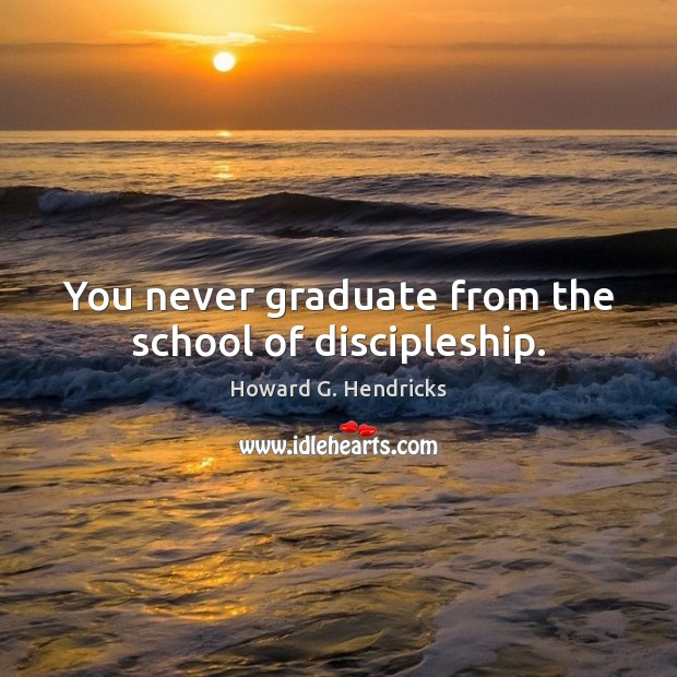 You never graduate from the school of discipleship. Howard G. Hendricks Picture Quote