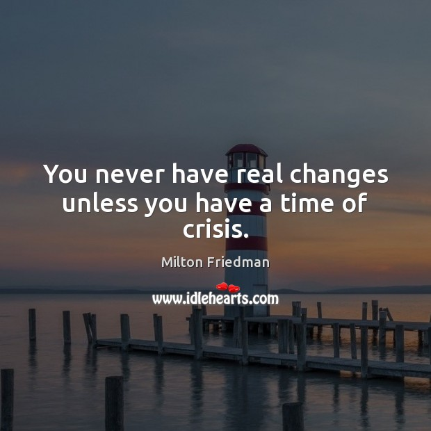Image, You never have real changes unless you have a time of crisis.