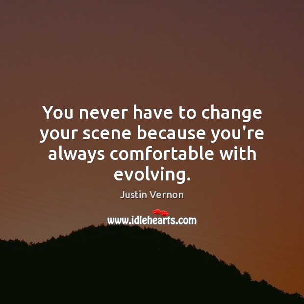 Image, You never have to change your scene because you're always comfortable with evolving.