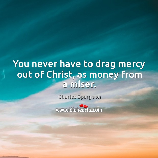 You never have to drag mercy out of Christ, as money from a miser. Image