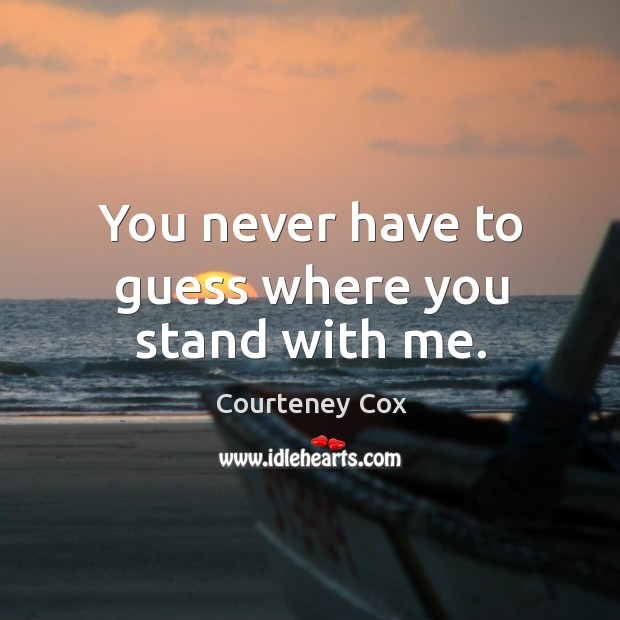 You never have to guess where you stand with me. Courteney Cox Picture Quote