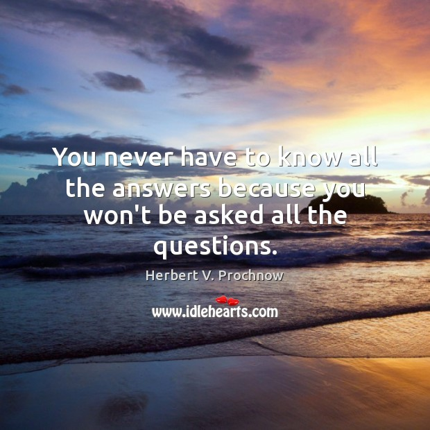 You never have to know all the answers because you won't be asked all the questions. Herbert V. Prochnow Picture Quote