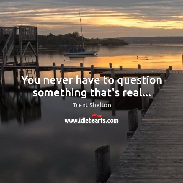 You never have to question something that's real… Image