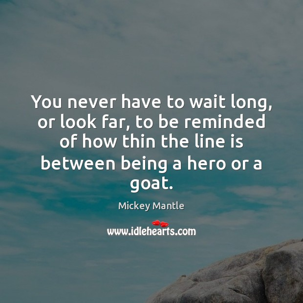 You never have to wait long, or look far, to be reminded Mickey Mantle Picture Quote