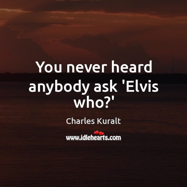 You never heard anybody ask 'Elvis who?' Charles Kuralt Picture Quote