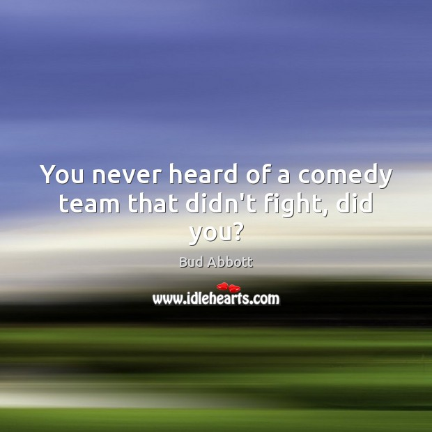 Image, You never heard of a comedy team that didn't fight, did you?