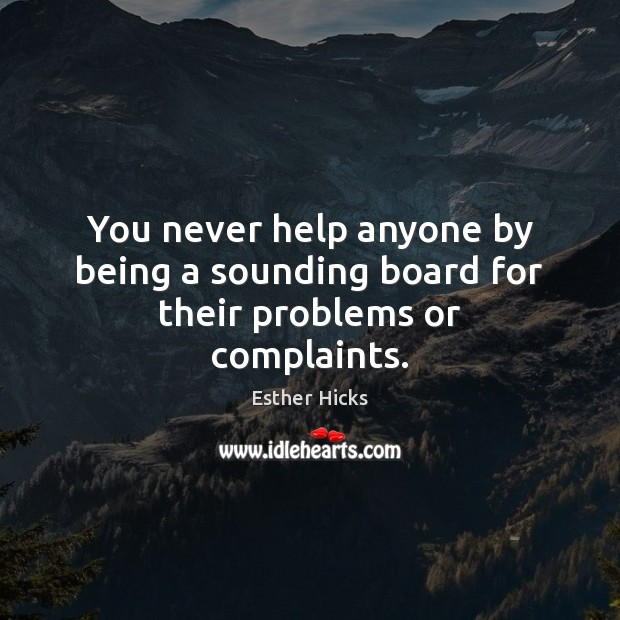 You never help anyone by being a sounding board for their problems or complaints. Image