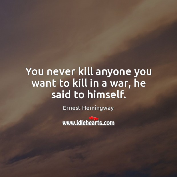Image, You never kill anyone you want to kill in a war, he said to himself.