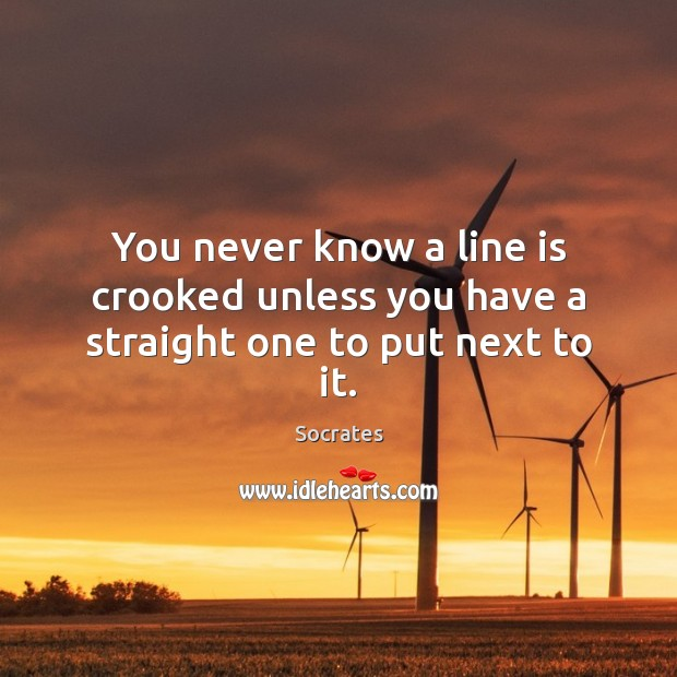 You never know a line is crooked unless you have a straight one to put next to it. Image