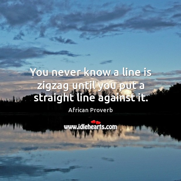 Image, You never know a line is zigzag until you put a straight line against it.