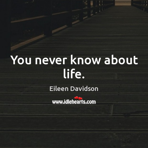 You never know about life. Image