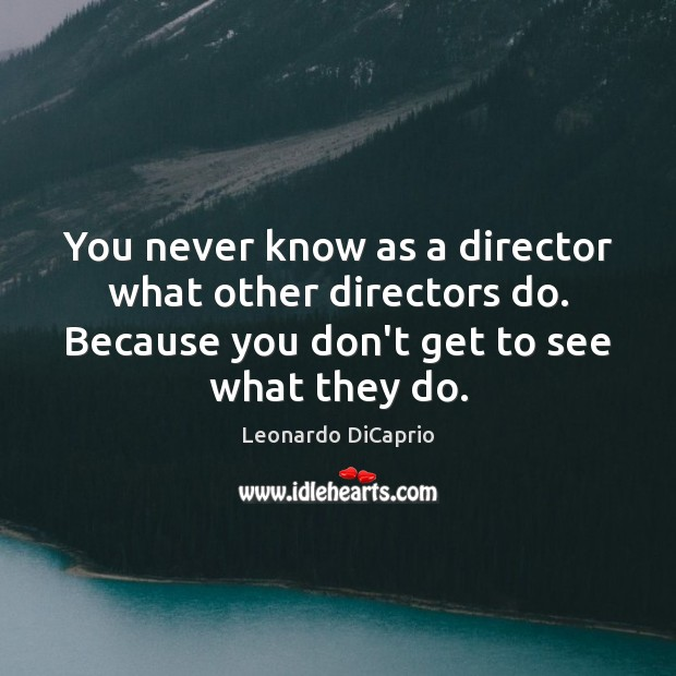 You never know as a director what other directors do. Because you Leonardo DiCaprio Picture Quote
