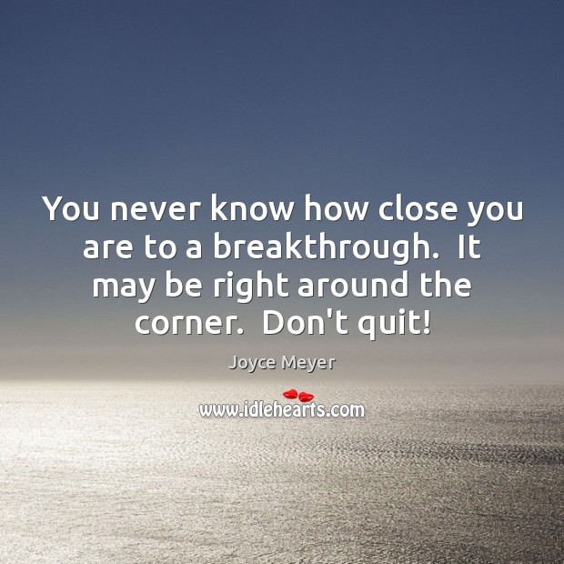You never know how close you are to a breakthrough.  It may Image
