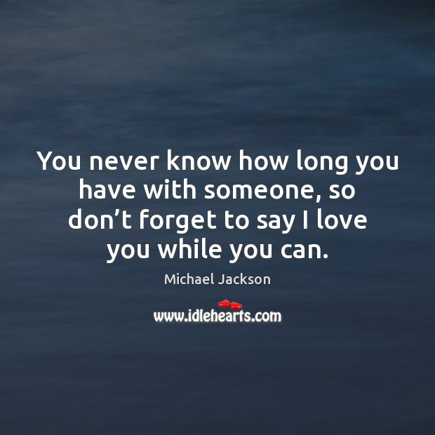 You never know how long you have with someone, so don't Michael Jackson Picture Quote