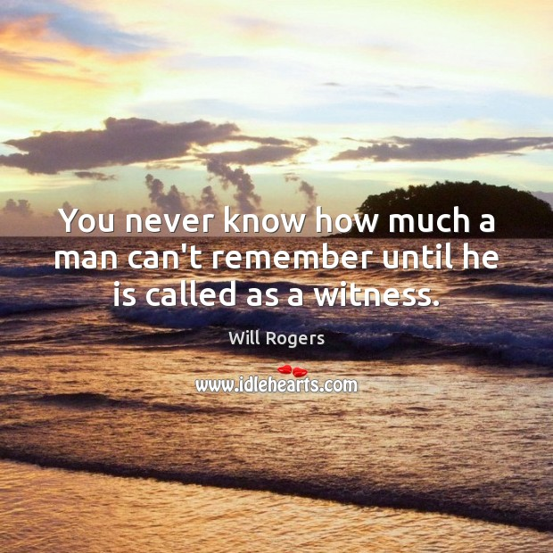 You never know how much a man can't remember until he is called as a witness. Image