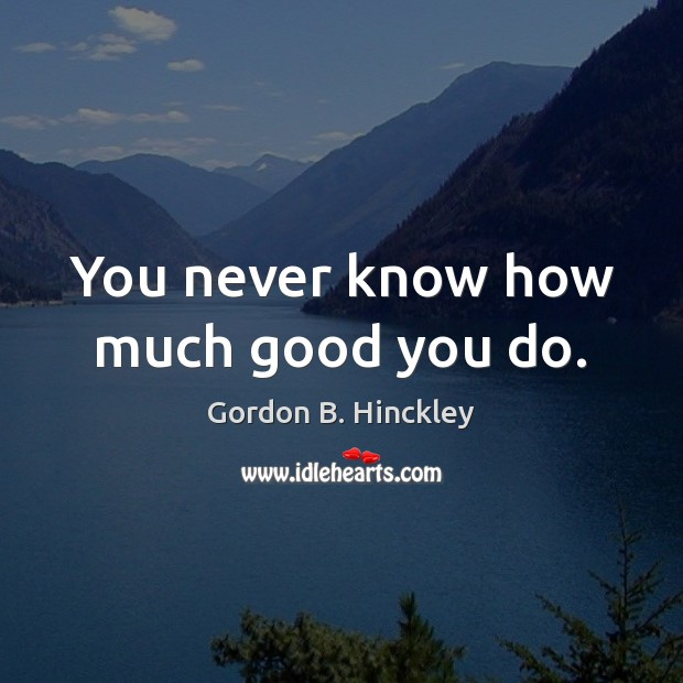 You never know how much good you do. Gordon B. Hinckley Picture Quote