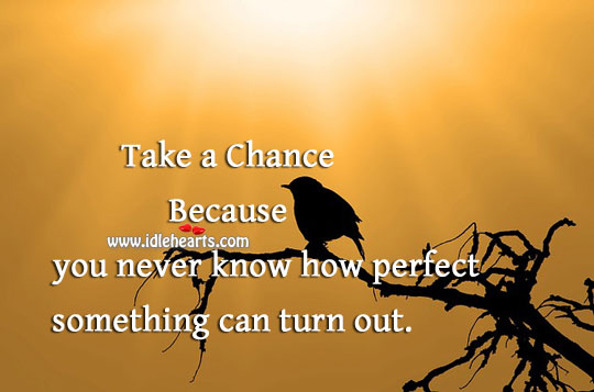 Take A Chance Because You Never Know How It Can Turn Out.