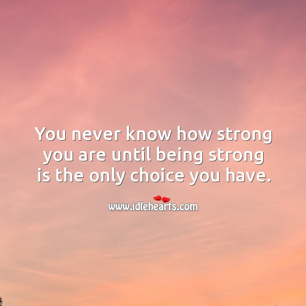 You never know how strong you are until being strong is the only choice you have. Being Strong Quotes Image