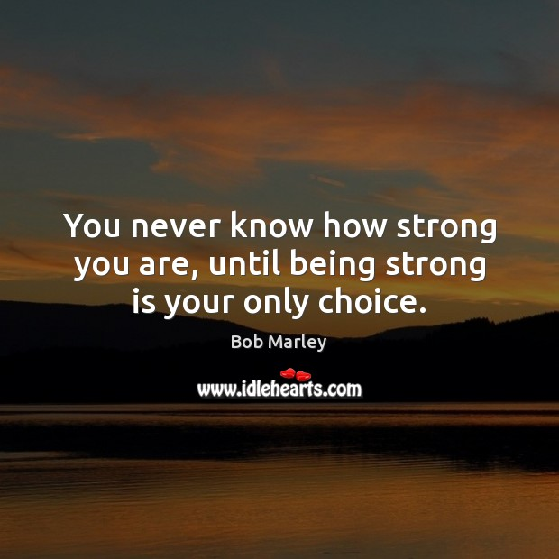 Image, You never know how strong you are, until being strong is your only choice.