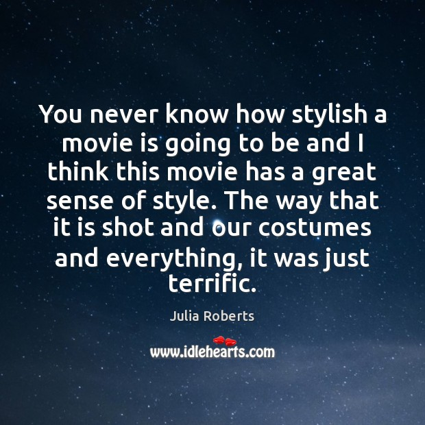 You never know how stylish a movie is going to be and Julia Roberts Picture Quote