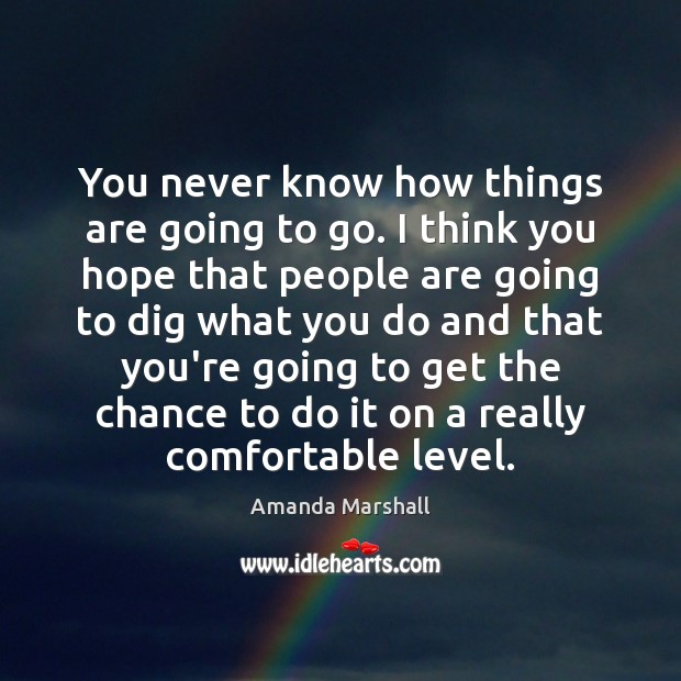 You never know how things are going to go. I think you Image