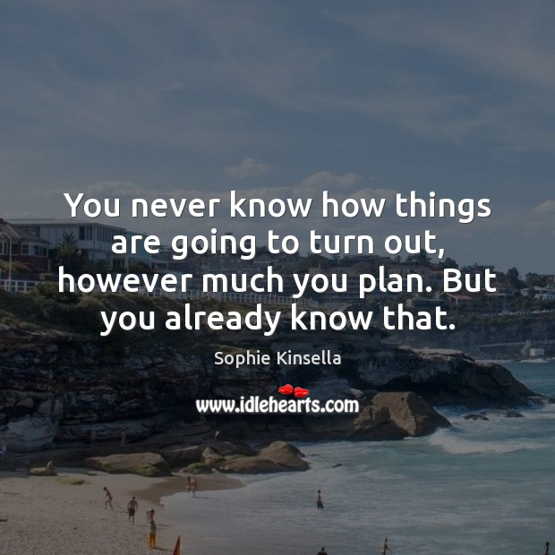 You never know how things are going to turn out, however much Sophie Kinsella Picture Quote