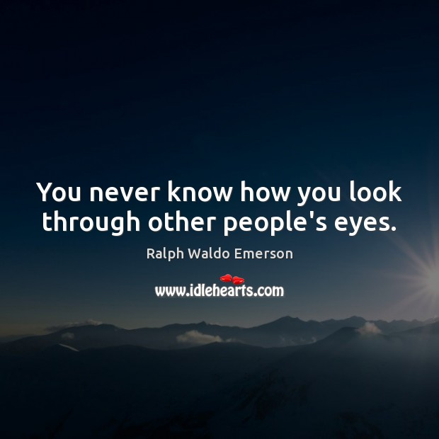 Image, You never know how you look through other people's eyes.