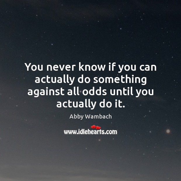 You never know if you can actually do something against all odds until you actually do it. Image