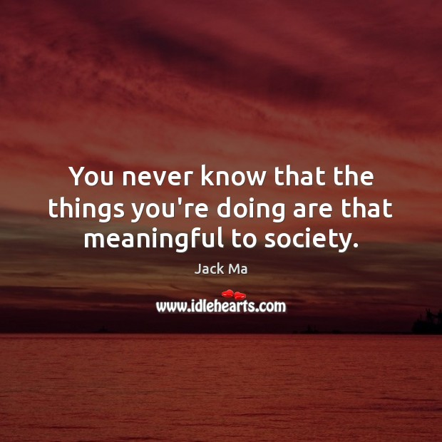 You never know that the things you're doing are that meaningful to society. Jack Ma Picture Quote