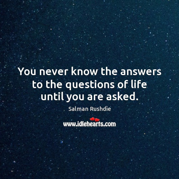 You never know the answers to the questions of life until you are asked. Salman Rushdie Picture Quote