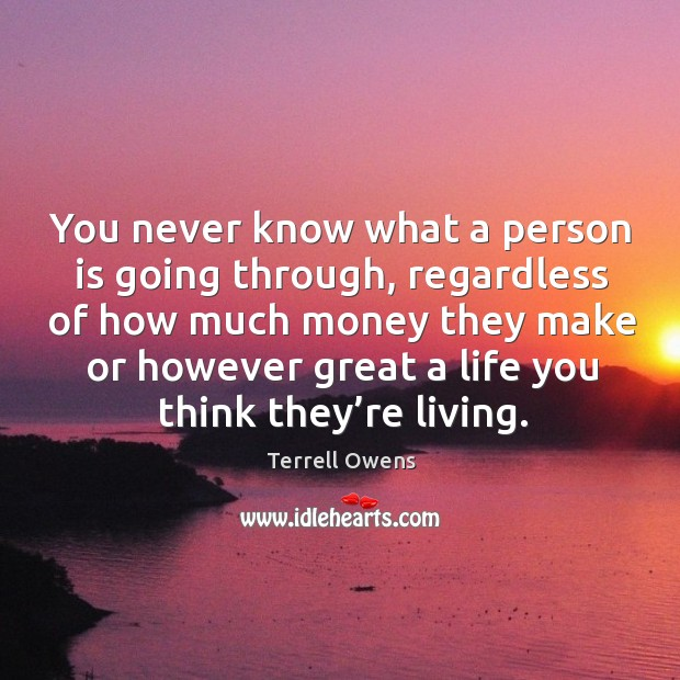 You never know what a person is going through, regardless of how much money they make or however Terrell Owens Picture Quote