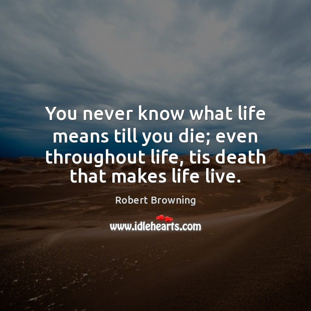You never know what life means till you die; even throughout life, Robert Browning Picture Quote