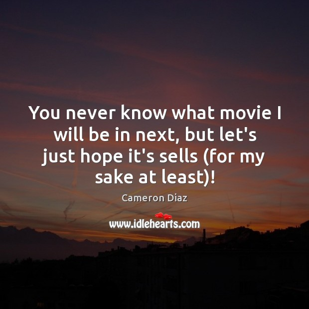 You never know what movie I will be in next, but let's Cameron Diaz Picture Quote