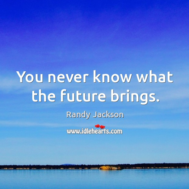 You never know what the future brings. Randy Jackson Picture Quote