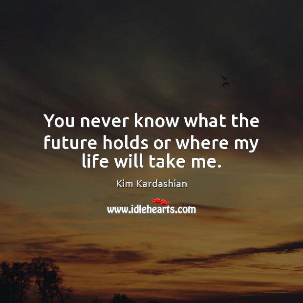 Image, You never know what the future holds or where my life will take me.