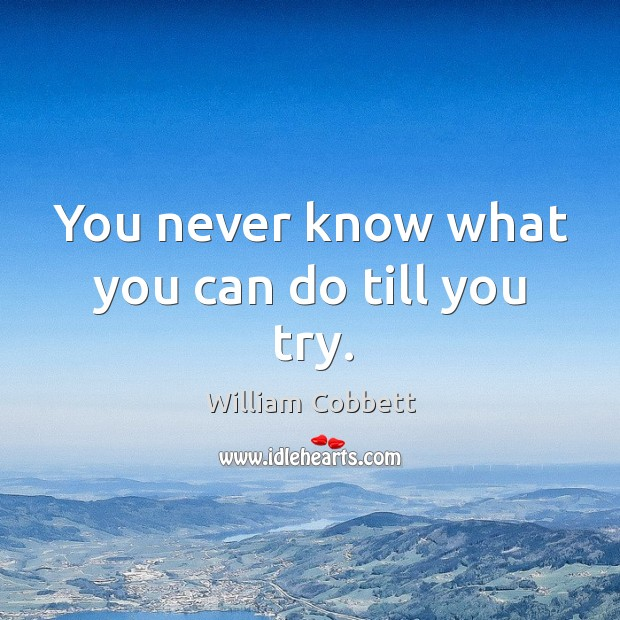 You never know what you can do till you try. William Cobbett Picture Quote