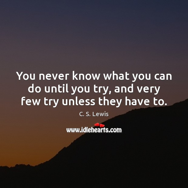 You never know what you can do until you try, and very few try unless they have to. Image