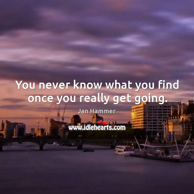 You never know what you find once you really get going. Jan Hammer Picture Quote