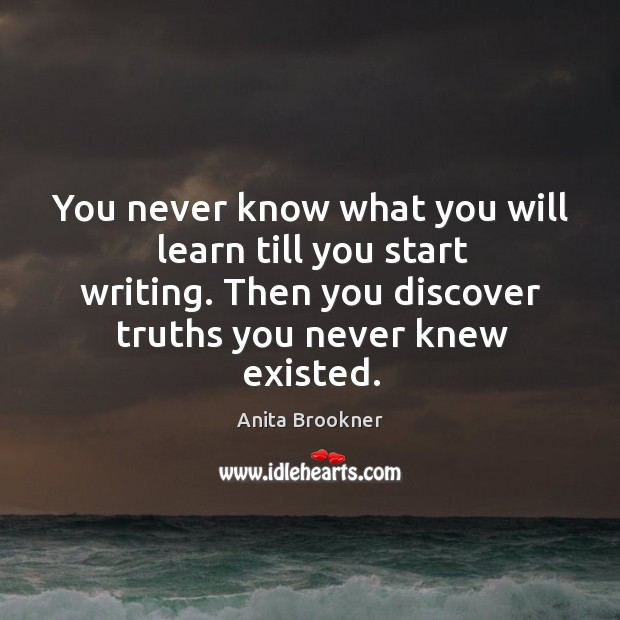 You never know what you will learn till you start writing. Then you discover truths you never knew existed. Image